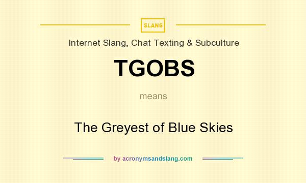 What does TGOBS mean? It stands for The Greyest of Blue Skies