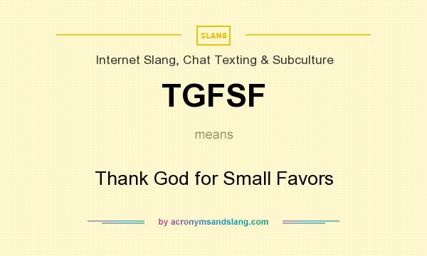 What does TGFSF mean? It stands for Thank God for Small Favors