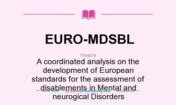 What does EURO-MDSBL mean? It stands for A coordinated analysis on the development of European standards for the assessment of disablements in Mental and neurogical Disorders