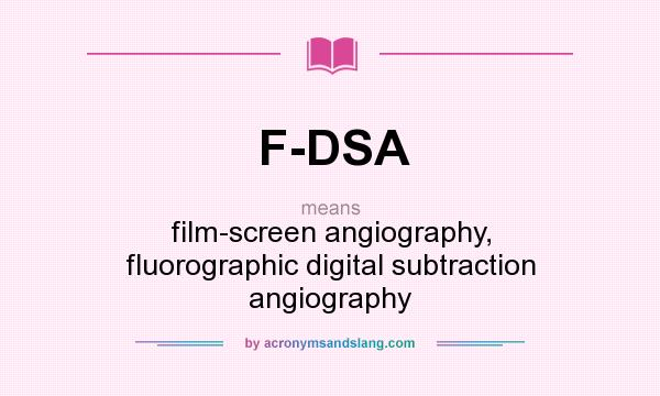 What does F-DSA mean? It stands for film-screen angiography, fluorographic digital subtraction angiography