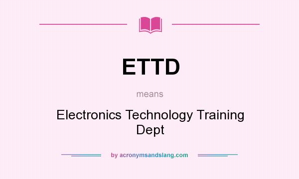 What does ETTD mean? It stands for Electronics Technology Training Dept