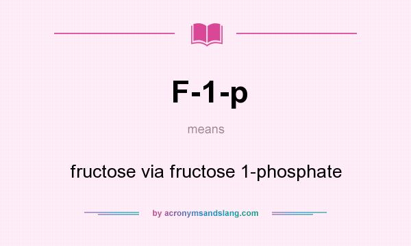 What does F-1-p mean? It stands for fructose via fructose 1-phosphate