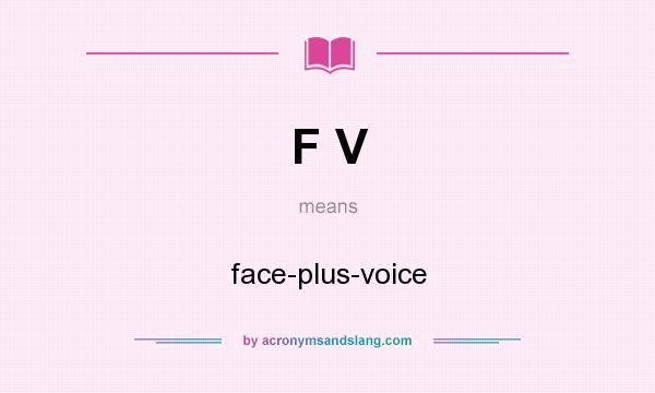 What does F V mean? It stands for face-plus-voice