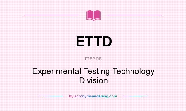 What does ETTD mean? It stands for Experimental Testing Technology Division