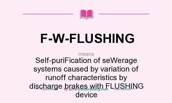 What does F-W-FLUSHING mean? It stands for Self-puriFication of seWerage systems caused by variation of runoff characteristics by discharge brakes with FLUSHING device