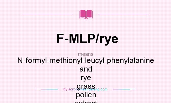 What does F-MLP/rye mean? It stands for N-formyl-methionyl-leucyl-phenylalanine and rye grass pollen extract