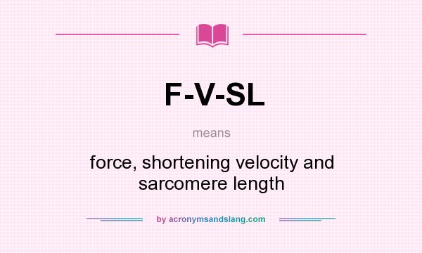 What does F-V-SL mean? It stands for force, shortening velocity and sarcomere length