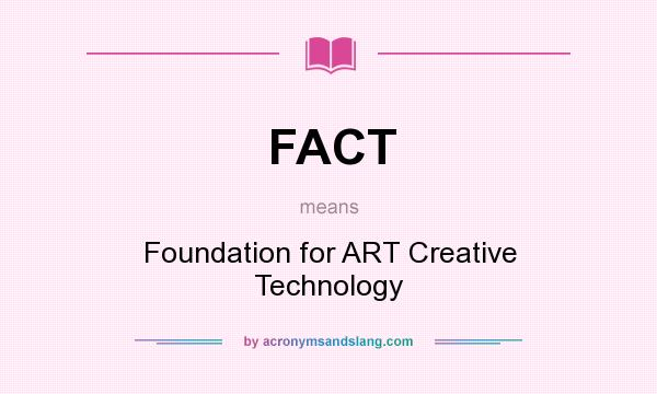What does FACT mean? It stands for Foundation for ART Creative Technology