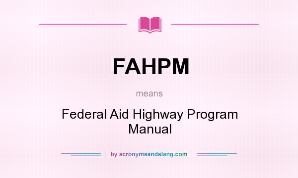 What does FAHPM mean? It stands for Federal Aid Highway Program Manual