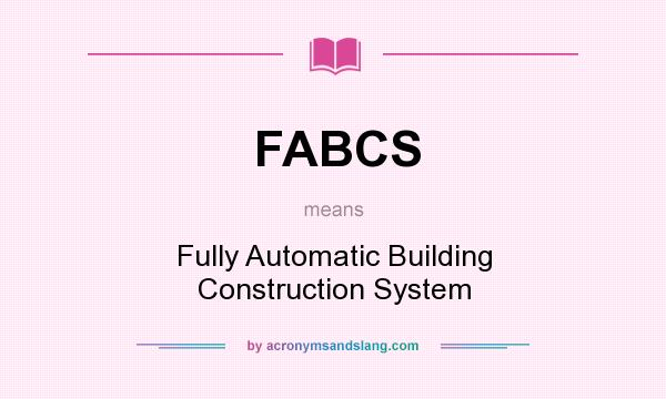 What does FABCS mean? It stands for Fully Automatic Building Construction System