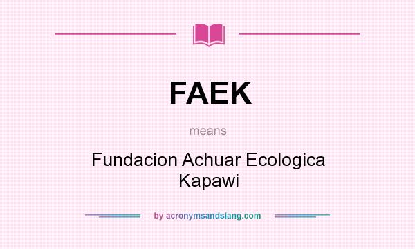 What does FAEK mean? It stands for Fundacion Achuar Ecologica Kapawi