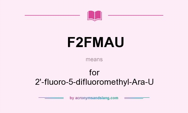 What does F2FMAU mean? It stands for for 2`-fluoro-5-difluoromethyl-Ara-U