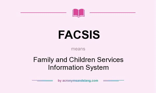 What does FACSIS mean? It stands for Family and Children Services Information System
