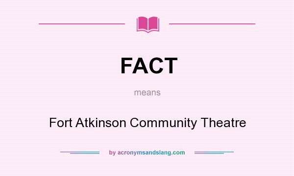 What does FACT mean? It stands for Fort Atkinson Community Theatre