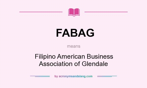 What does FABAG mean? It stands for Filipino American Business Association of Glendale