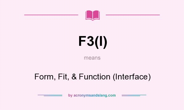 What does F3(I) mean? It stands for Form, Fit, & Function (Interface)