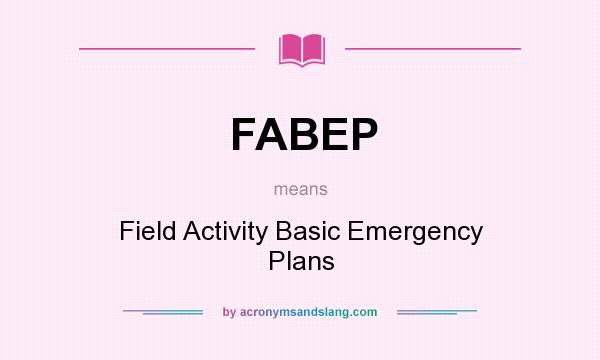 What does FABEP mean? It stands for Field Activity Basic Emergency Plans