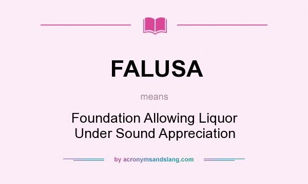 What does FALUSA mean? It stands for Foundation Allowing Liquor Under Sound Appreciation