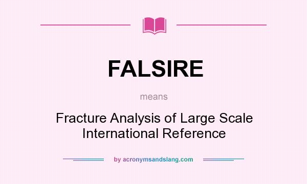 What does FALSIRE mean? It stands for Fracture Analysis of Large Scale International Reference