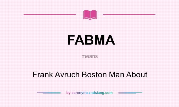 What does FABMA mean? It stands for Frank Avruch Boston Man About