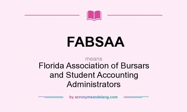 What does FABSAA mean? It stands for Florida Association of Bursars and Student Accounting Administrators