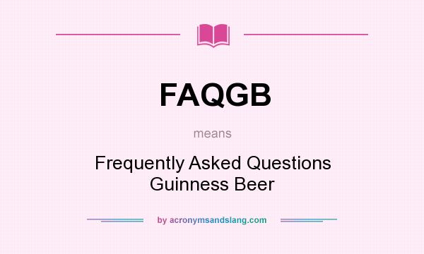 What does FAQGB mean? It stands for Frequently Asked Questions Guinness Beer