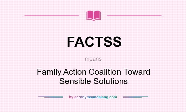What does FACTSS mean? It stands for Family Action Coalition Toward Sensible Solutions
