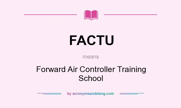 What does FACTU mean? It stands for Forward Air Controller Training School