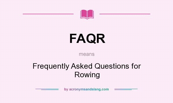 What does FAQR mean? It stands for Frequently Asked Questions for Rowing