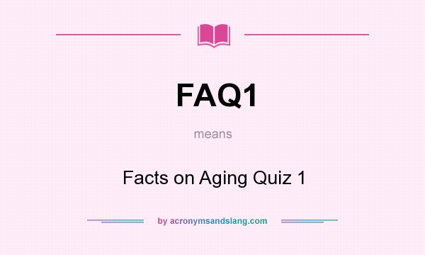 What does FAQ1 mean? It stands for Facts on Aging Quiz 1