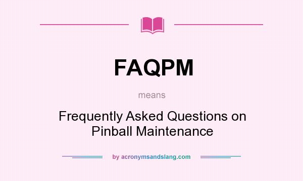 What does FAQPM mean? It stands for Frequently Asked Questions on Pinball Maintenance