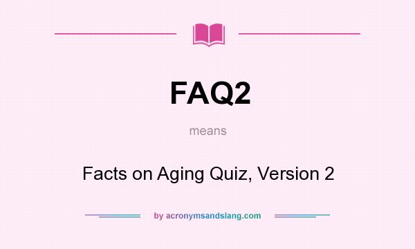 What does FAQ2 mean? It stands for Facts on Aging Quiz, Version 2