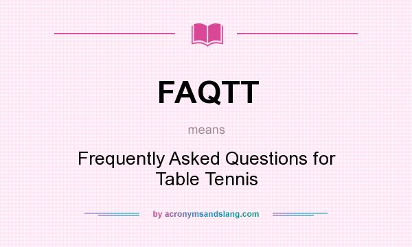 What does FAQTT mean? It stands for Frequently Asked Questions for Table Tennis