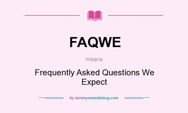 What does FAQWE mean? It stands for Frequently Asked Questions We Expect