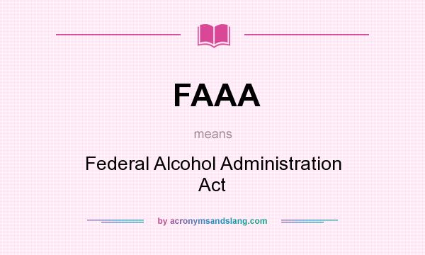 What does FAAA mean? It stands for Federal Alcohol Administration Act