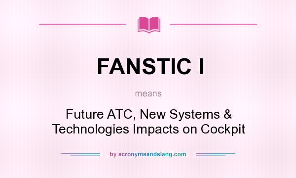 What does FANSTIC I mean? It stands for Future ATC, New Systems & Technologies Impacts on Cockpit