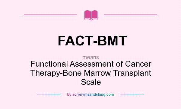 What does FACT-BMT mean? It stands for Functional Assessment of Cancer Therapy-Bone Marrow Transplant Scale