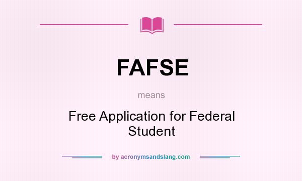 What does FAFSE mean? It stands for Free Application for Federal Student