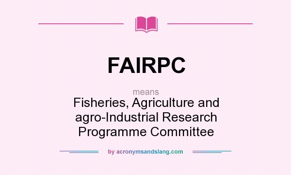 What does FAIRPC mean? It stands for Fisheries, Agriculture and agro-Industrial Research Programme Committee