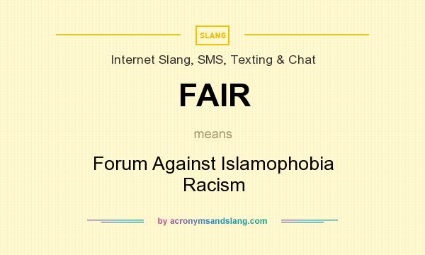 What does FAIR mean? It stands for Forum Against Islamophobia Racism