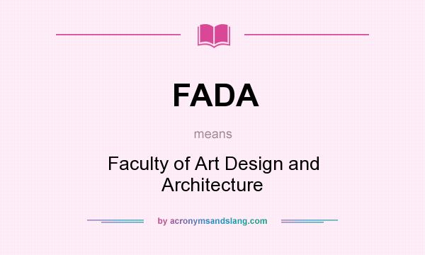 What does FADA mean? It stands for Faculty of Art Design and Architecture