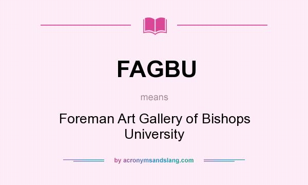 What does FAGBU mean? It stands for Foreman Art Gallery of Bishops University