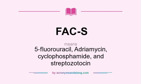 What does FAC-S mean? It stands for 5-fluorouracil, Adriamycin, cyclophosphamide, and streptozotocin
