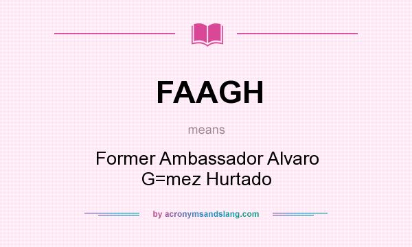 What does FAAGH mean? It stands for Former Ambassador Alvaro G=mez Hurtado