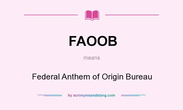 What does FAOOB mean? It stands for Federal Anthem of Origin Bureau