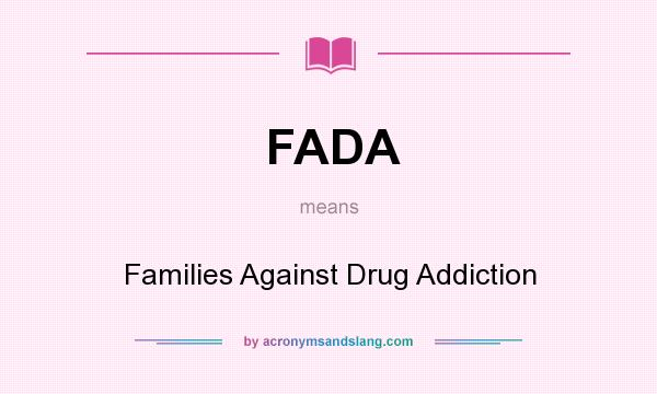 What does FADA mean? It stands for Families Against Drug Addiction