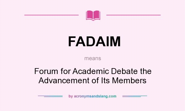 What does FADAIM mean? It stands for Forum for Academic Debate the Advancement of Its Members
