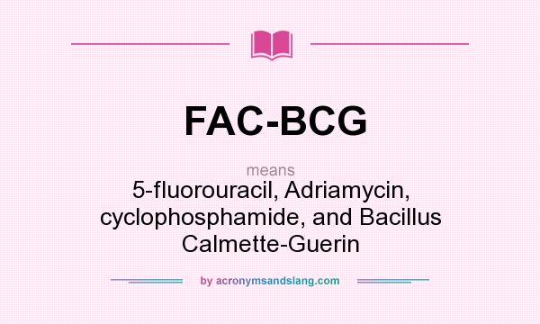 What does FAC-BCG mean? It stands for 5-fluorouracil, Adriamycin, cyclophosphamide, and Bacillus Calmette-Guerin