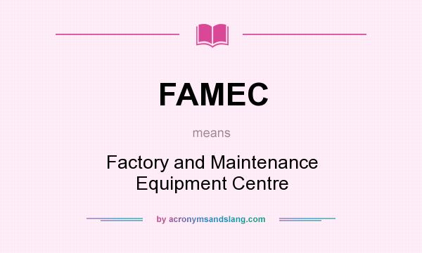 What does FAMEC mean? It stands for Factory and Maintenance Equipment Centre