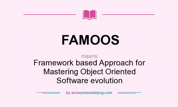What does FAMOOS mean? It stands for Framework based Approach for Mastering Object Oriented Software evolution